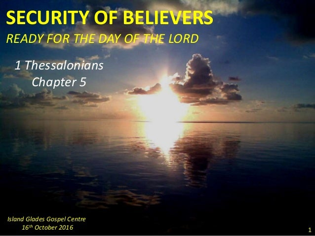 SECURITY OF BELIEVERS READY FOR THE DAY OF THE LORD 1 Thessalonians Chapter 5 Island Glades Gospel Centre 16th October 201...