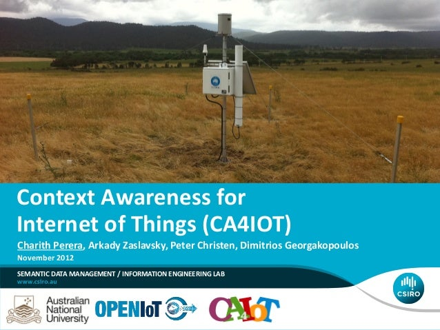 Context Awareness for Internet of Things (CA4IOT) SEMANTIC DATA MANAGEMENT / INFORMATION ENGINEERING LAB Charith Perera, A...