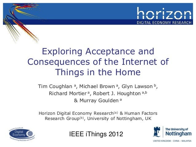Exploring Acceptance andConsequences of the Internet of      Things in the Home  Tim Coughlan a, Michael Brown a, Glyn Law...