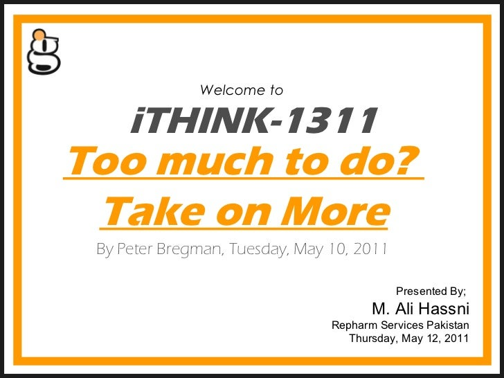 iTHINK-1311 Welcome to  Presented By;  M. Ali Hassni Repharm Services Pakistan Thursday, May 12, 2011 Too much to do?  Tak...