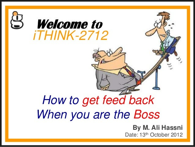 Welcome toiTHINK-2712 How to get feed backWhen you are the Boss                 By M. Ali Hassni               Date: 13th ...