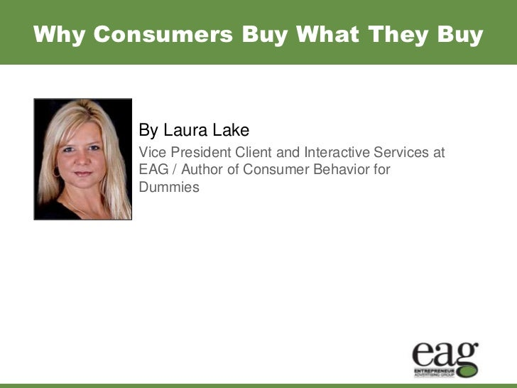 Why Consumers Buy What They Buy<br />By Laura Lake<br />Vice President Client and Interactive Services at EAG / Author of ...