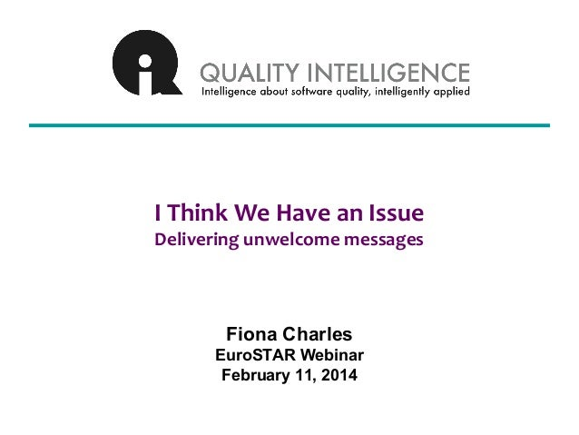 I Think We Have an Issue Delivering unwelcome messages  Fiona Charles EuroSTAR Webinar February 11, 2014