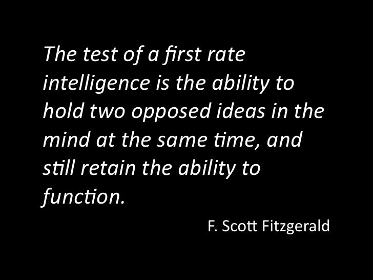 The test of a first rate  intelligence is the ability to  hold two opposed ideas in the  mind at the sa...