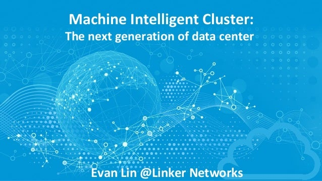 Machine	Intelligent	Cluster: The	next	generation	of	data	center Evan	Lin	@Linker	Networks