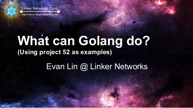 Linker Networks Corp. http://www.linkernetworks.com What can Golang do? (Using project 52 as examples) Evan Lin @ Linker N...