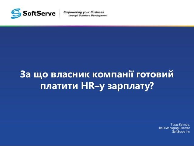 За що власник компанії готовий платити HR–у зарплату? Taras Kytmey, BoD Managing Director SoftServe Inc