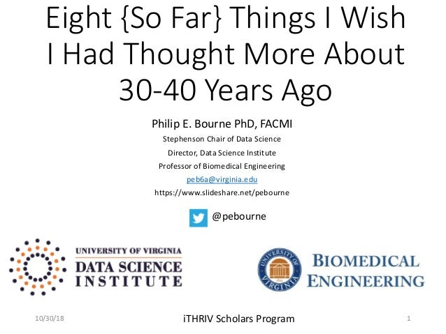 Eight {So Far} Things I Wish I Had Thought More About 30-40 Years Ago Philip E. Bourne PhD, FACMI Stephenson Chair of Data...