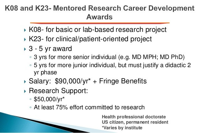  K08- for basic or lab-based research project  K23- for clinical/patient-oriented project  3 - 5 yr award ◦ 3 yrs for m...