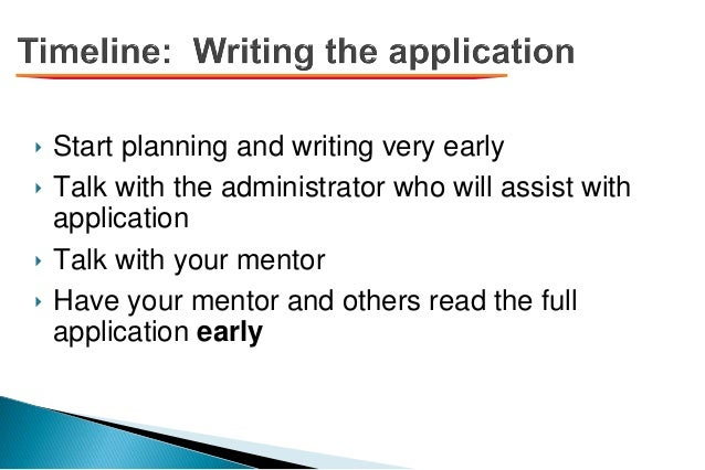 ‣ Start planning and writing very early ‣ Talk with the administrator who will assist with application ‣ Talk with your me...