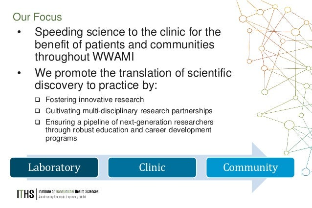 3 Our Focus • Speeding science to the clinic for the benefit of patients and communities throughout WWAMI • We promote the...