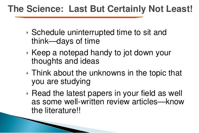 The Science: Last But Certainly Not Least! ‣ Schedule uninterrupted time to sit and think—days of time ‣ Keep a notepad ha...