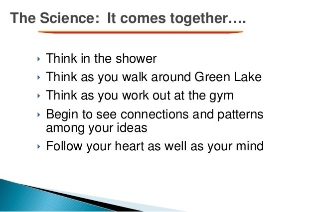 The Science: It comes together…. ‣ Think in the shower ‣ Think as you walk around Green Lake ‣ Think as you work out at th...