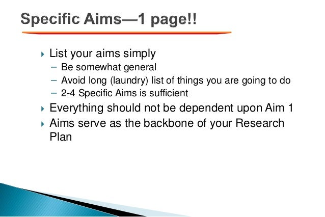  List your aims simply − Be somewhat general − Avoid long (laundry) list of things you are going to do − 2-4 Specific Aim...