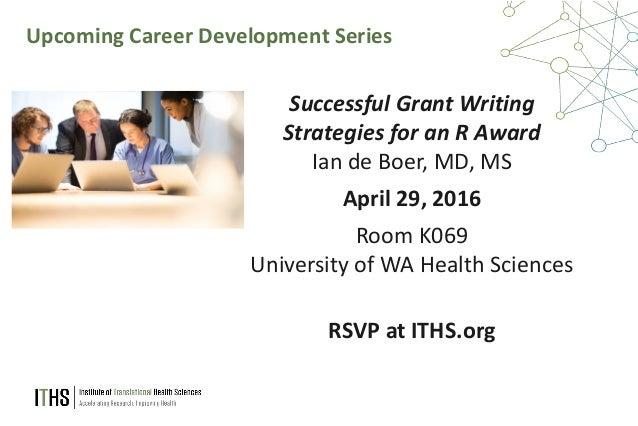 63 Upcoming Career Development Series Successful Grant Writing Strategies for an R Award Ian de Boer, MD, MS April 29, 201...
