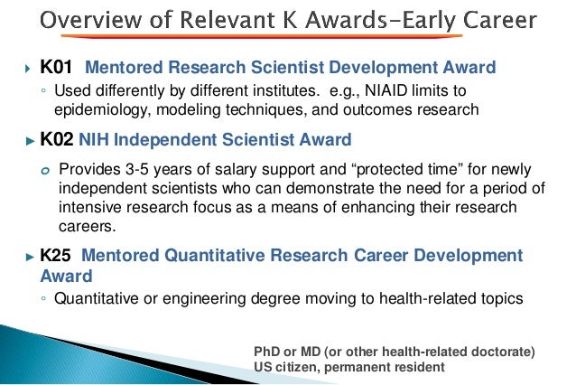  K01 Mentored Research Scientist Development Award ◦ Used differently by different institutes. e.g., NIAID limits to epid...