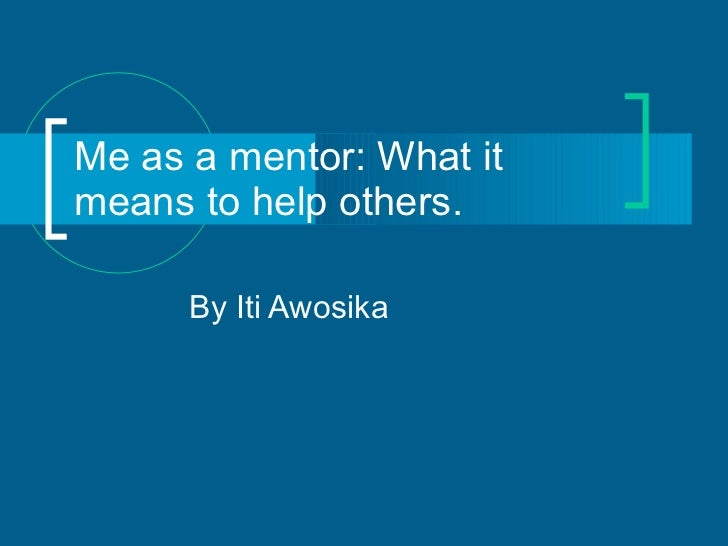 Me as a mentor: What it means to help others.  By Iti Awosika