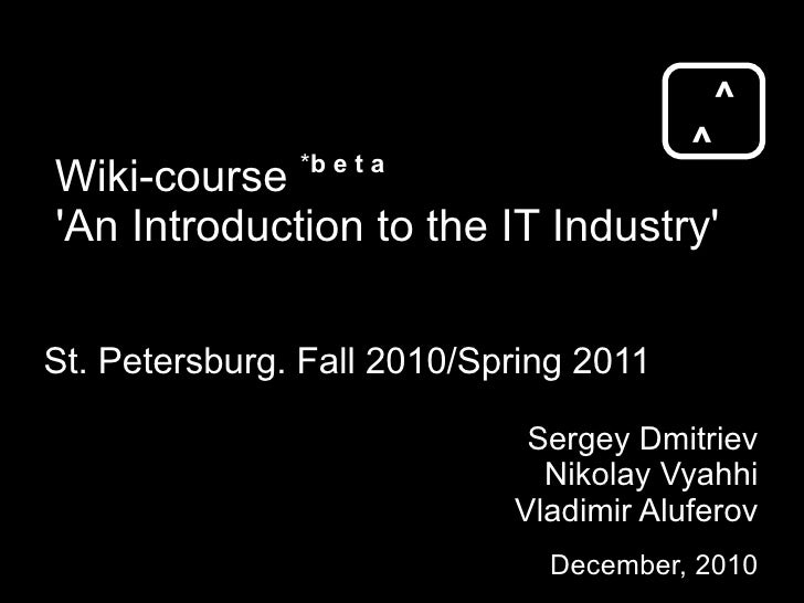 Wiki-course  * b e t a 'An Introduction to the IT Industry' St. Petersburg. Fall 2010/Spring 2011 ^ ^ Sergey Dmitriev Niko...