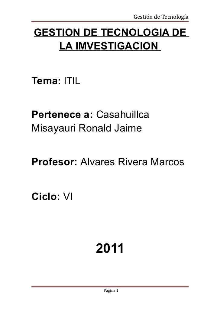 Gestión de TecnologíaGESTION DE TECNOLOGIA DE    LA IMVESTIGACIONTema: ITILPertenece a: CasahuillcaMisayauri Ronald JaimeP...