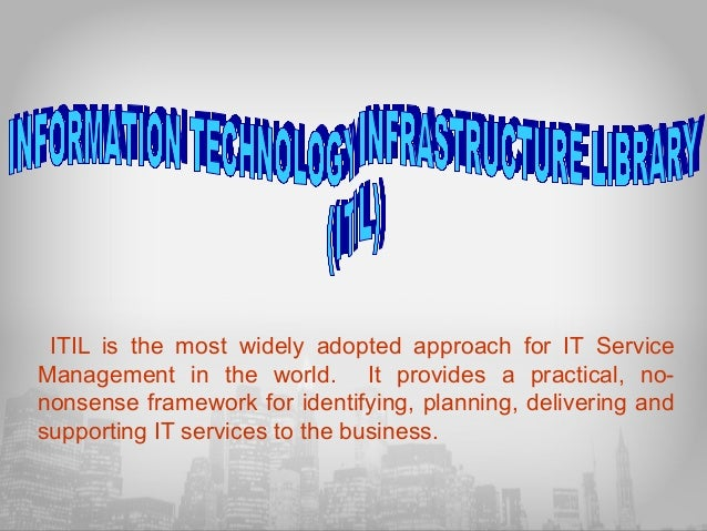 ITIL is the most widely adopted approach for IT Service Management in the world. It provides a practical, nononsense frame...