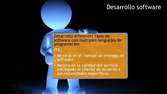 Desarrollo software Desarrollo diferentes tipos de software con múltiples lenguajes de programación ITIL: • Mejoras en el ...