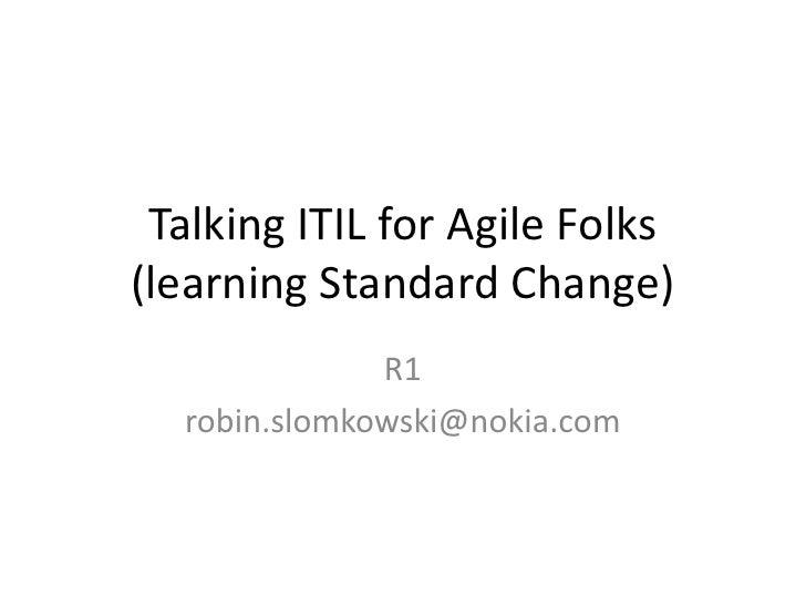 Talking ITIL for Agile Folks(learning Standard Change)<br />R1<br />robin.slomkowski@nokia.com<br />