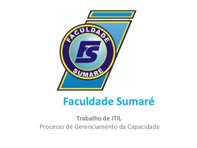 Faculdade Sumaré            Trabalho de ITILProcesso de Gerenciamento da Capacidade
