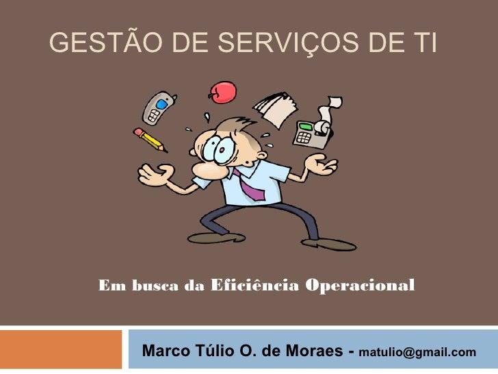GESTÃO DE SERVIÇOS DE TI   Em busca da Eficiência Operacional       Marco Túlio O. de Moraes -   matulio@gmail.com
