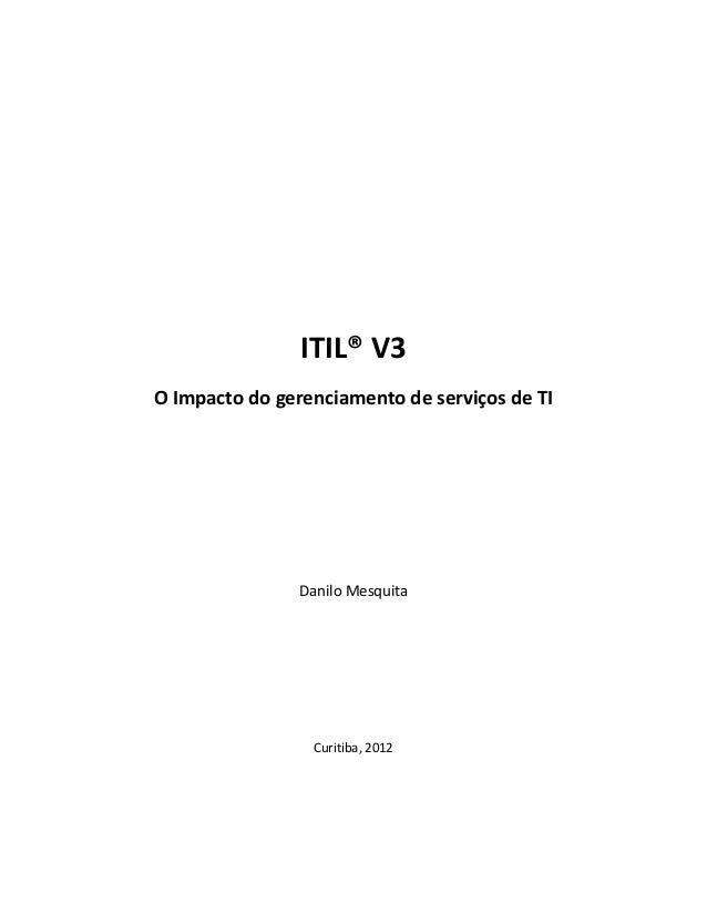 ITIL® V3O Impacto do gerenciamento de serviços de TI                Danilo Mesquita                 Curitiba, 2012