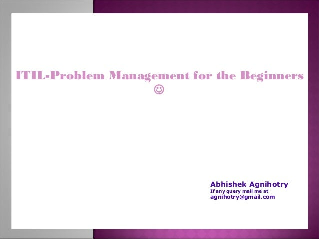 ITIL-Problem Management for the Beginners  Abhishek Agnihotry If any query mail me at agnihotry@gmail.com