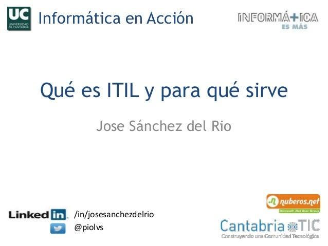 Qué es ITIL y para qué sirve Jose Sánchez del Rio /in/josesanchezdelrio @piolvs Informática en Acción