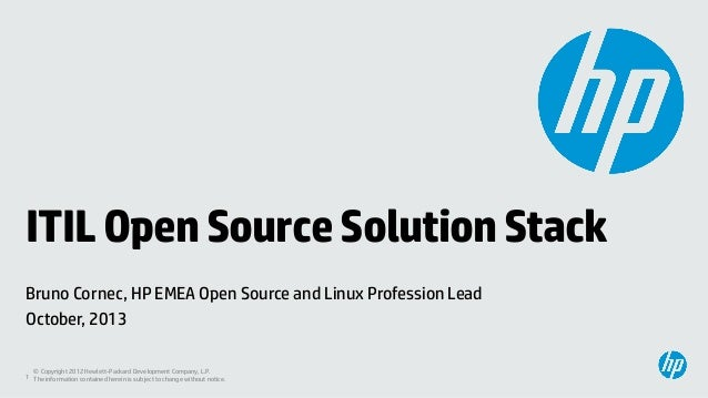 ITIL Open Source Solution Stack Bruno Cornec, HP EMEA Open Source and Linux Profession Lead October, 2013 © Copyright 2012...