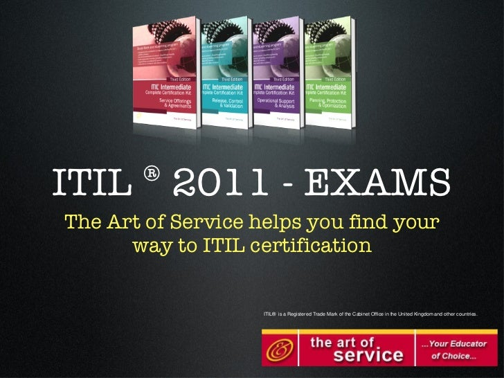 ITIL ® 2011 - EXAMS <ul><li>The Art of Service helps you find your way to ITIL certification </li></ul>ITIL® is a Register...