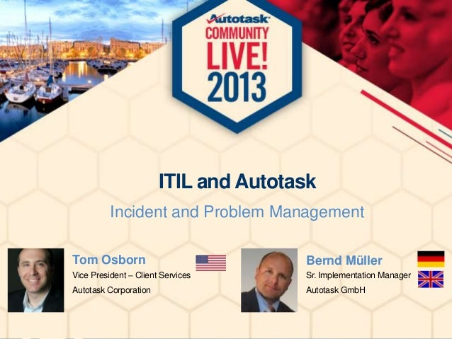 ITIL and Autotask Incident and Problem Management Tom Osborn  Bernd Müller  Vice President – Client Services  Sr. Implemen...