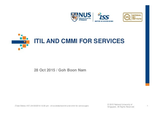 ITIL AND CMMI FOR SERVICES 28 Oct 2015 / Goh Boon Nam (Total Slides=107) 24/03/2016 12:35 pm - d:issslideshareitil and cmm...