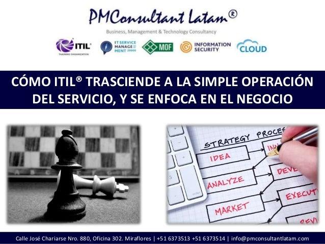 Calle José Chariarse Nro. 880, Oficina 302. Miraflores | +51 6373513 +51 6373514 | info@pmconsultantlatam.comCÓMO ITIL® TR...