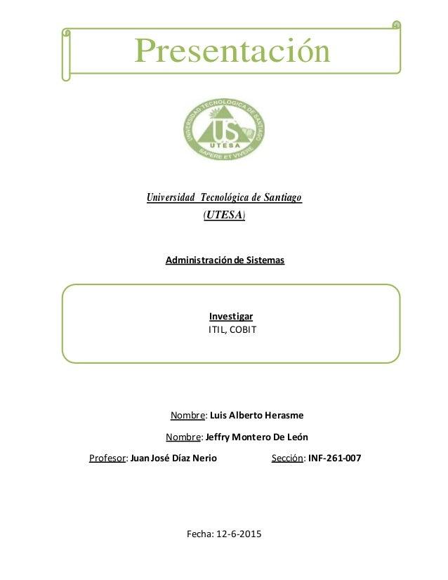 Presentación Universidad Tecnológica de Santiago (UTESA) Administraciónde Sistemas Investigar ITIL, COBIT Nombre: Luis Alb...