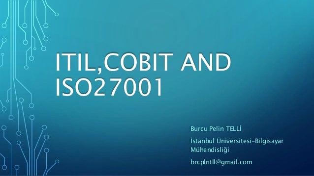 ITIL,COBIT AND ISO27001 Burcu Pelin TELLİ İstanbul Üniversitesi-Bilgisayar Mühendisliği brcplntll@gmail.com