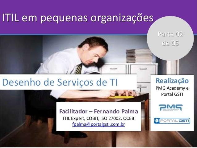 ITIL em pequenas organizações Desenho de Serviços de TI Facilitador – Fernando Palma ITIL Expert, COBIT, ISO 27002, OCEB f...