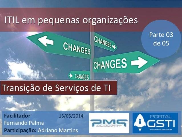 ITIL em pequenas organizações Transição de Serviços de TI Facilitador 15/05/2014 Fernando Palma Participação: Adriano Mart...