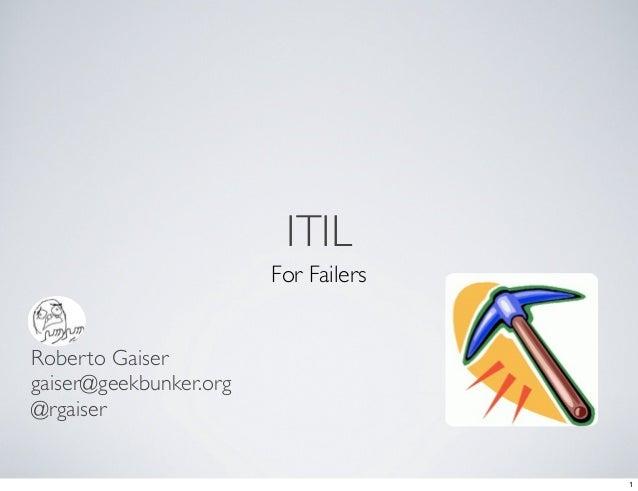 ITIL                         For Failers   Roberto Gaiser gaiser@geekbunker.org @rgaiser                                  ...