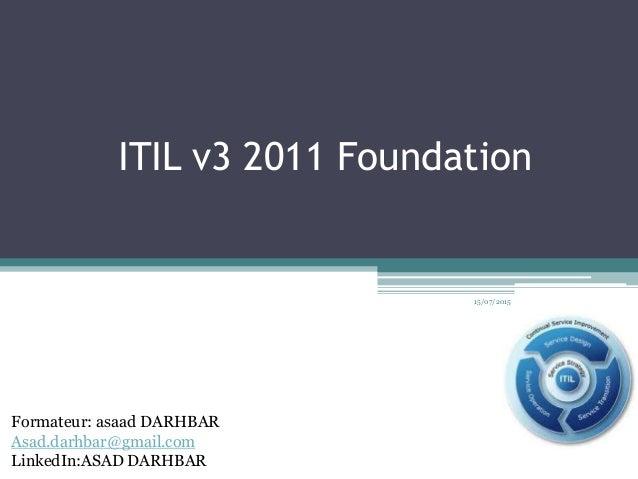 ITIL v3 2011 Foundation 15/07/2015 Formateur: asaad DARHBAR Asad.darhbar@gmail.com LinkedIn:ASAD DARHBAR