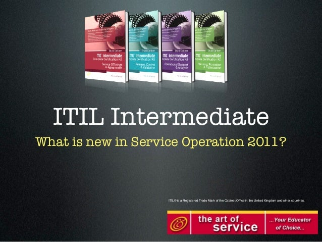 ITIL IntermediateWhat is new in Service Operation 2011?                    ITIL® is a Registered Trade Mark of the Cabinet...