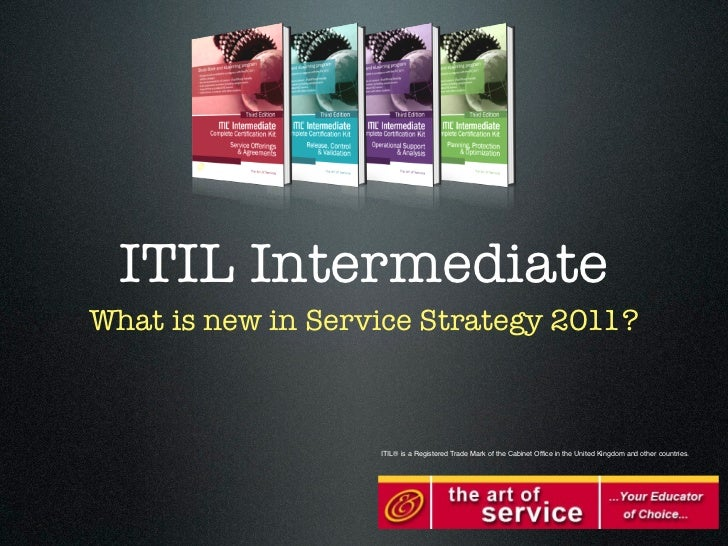 ITIL IntermediateWhat is new in Service Strategy 2011?                   ITIL® is a Registered Trade Mark of the Cabinet O...
