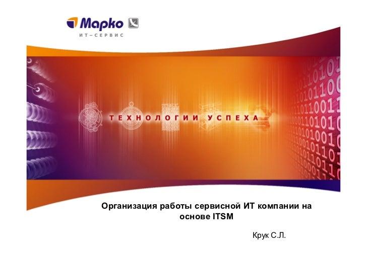 Организация работы сервисной ИТ компании на                основе ITSM                              Крук С.Л.