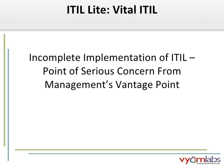 Incomplete Implementation of ITIL – Point of Serious Concern From Management's Vantage Point ITIL Lite: Vital ITIL