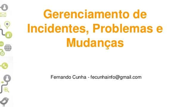 Gerenciamento de Incidentes, Problemas e Mudanças Fernando Cunha - fecunhainfo@gmail.com