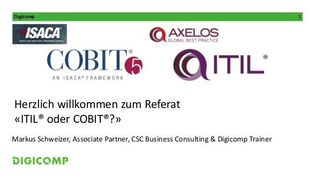 Digicomp 1 Kursleitung: Herzlich willkommen zum Referat «ITIL® oder COBIT®?» Markus Schweizer, Associate Partner, CSC Busi...
