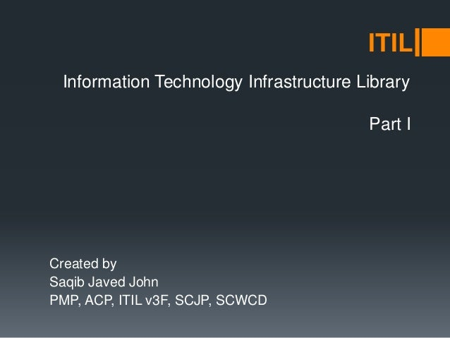 Information Technology Infrastructure Library Created by Saqib Javed John PMP, ACP, ITIL v3F, SCJP, SCWCD ITIL Part I