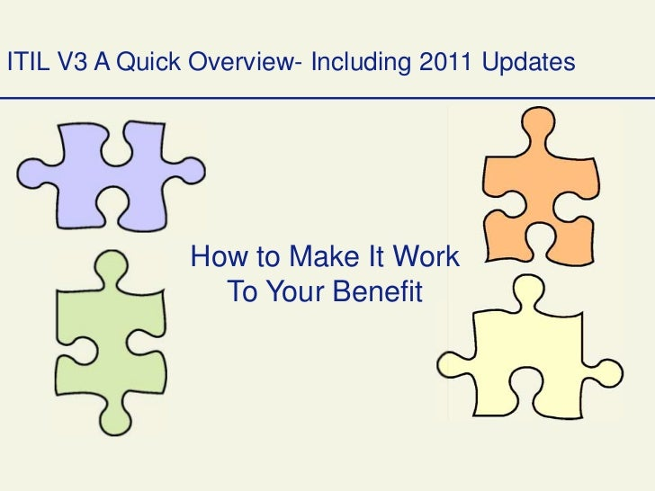 ITIL V3 A Quick Overview- Including 2011 Updates               How to Make It Work                 To Your Benefit